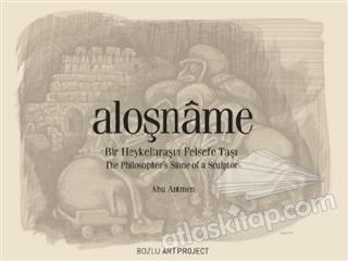 ALOŞNAME ( BİR HEYKELTIRAŞIN FELSEFE TAŞI )