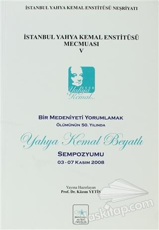 İSTANBUL YAHYA KEMAL ENSTİTÜSÜ MECMUASI 5 ( BİR MEDENİYETİ YORUMLAMAK ÖLÜMÜNÜN 50. YILINDA YAHYA KEMAL BEYATLI SEMPOZYUMU 03-07 KASIM 2008 )