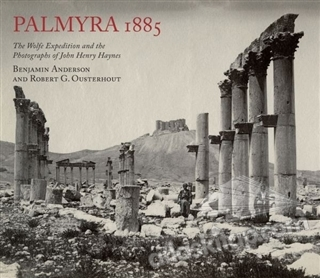 PALMYRA 1885 ( THE WOLFE ExPEDİTİON AND THE PHOTOGRAPHS OF JOHN HENRY HAYNES )