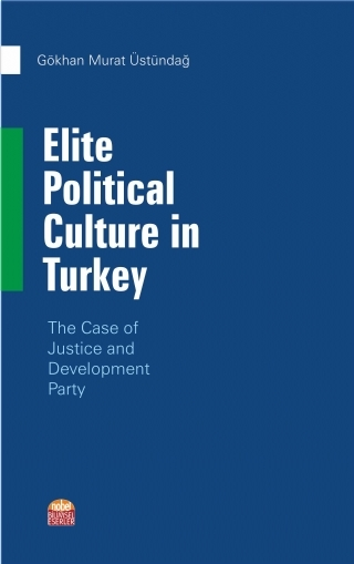 ELİTE POLİTİCAL CULTURE İN TURKEY - THE CASE OF JUSTİCE AND DEVELOPMENT PARTY ( ELİTE POLİTİCAL CULTURE İN TURKEY - THE CASE OF JUSTİCE AND DEVELOPMENT PARTY )