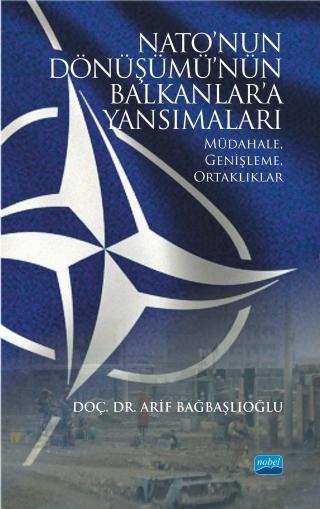 NATO'NUN DÖNÜŞÜMÜ'NÜN BALKANLAR'A YANSIMALARI: MÜDAHALE, GENİŞLEME, ORTAKLIKLAR ( NATO'NUN DÖNÜŞÜMÜ'NÜN BALKANLAR'A YANSIMALARI: MÜDAHALE, GENİŞLEME, ORTAKLIKLAR )