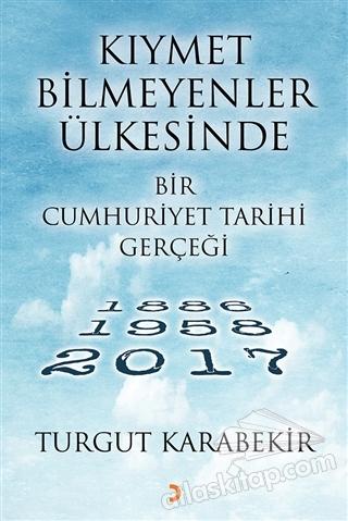 KIYMET BİLMEYENLER ÜLKESİNDE BİR CUMHURİYET TARİHİ GERÇEĞİ ( 1886 - 1958 - 2017 )