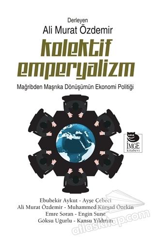 KOLEKTİF EMPERYALİZM ( MAĞRİBDEN MAŞRIKA DÖNÜŞÜMÜN EKONOMİ POLİTİĞİ )