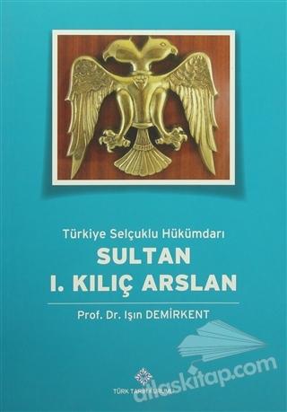 TÜRKİYE SELÇUKLU HÜKÜMDARI SULTAN 1. KILIÇ ARSLAN (  )