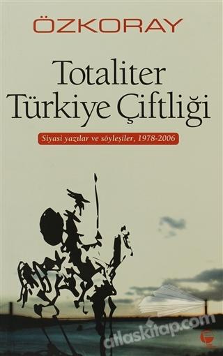 TOTALİTER TÜRKİYE ÇİFTLİĞİ ( SİYASİ YAZILAR VE SÖYLEŞİLER, 1978 - 2006 )