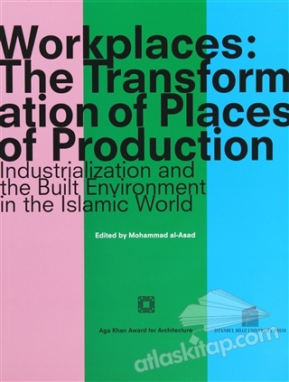 WORKPLACES: THE TRANSFORMATİON OF PLACES OF PRODUCTİON ( INDUSTRİALİZATİON AND THE BUİLT ENVİRONMENT İN THE ISLAMİC WORLD )