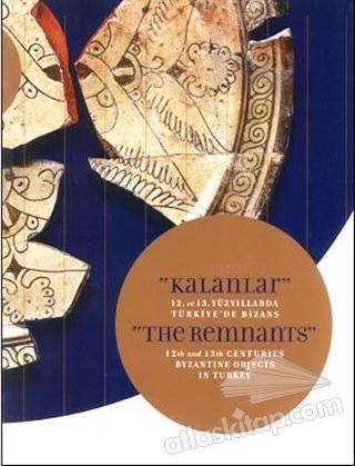 KALANLAR - 12. VE 13. YÜZYILLARDA TÜRKİYE'DE BİZANS ( THE REMNANTS - 12TH AND 13TH CENTURİES BYZANTİNE OBJECTS İN TURKEY )