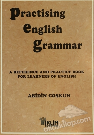 PRACTİSİNG ENGLİSH GRAMMAR ( A REFERENCE AND PRACTİCE BOOK FOR LEARNERS OF ENGLİSH )