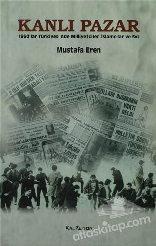KANLI PAZAR ( 1960'LAR TÜRKİYESİ'NDE MİLLİYETÇİLER, İSLAMCILAR VE SOL )