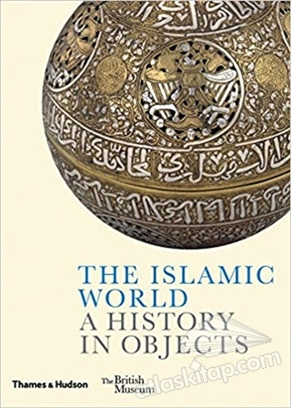 THE ISLAMİC WORLD A HİSTORY IN OBJECTS (  )