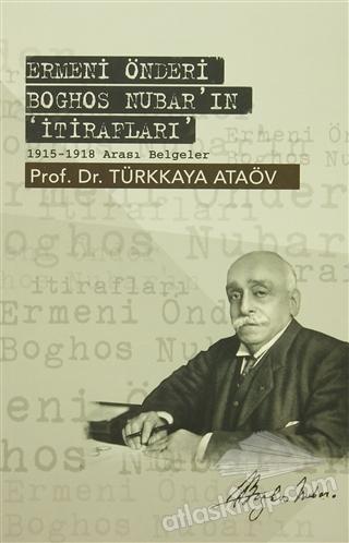ERMENİ ÖNDERİ BOGHOS NUBAR'IN 'İTİRAFLARI' ( 1915-1918 ARASI BELGELER )