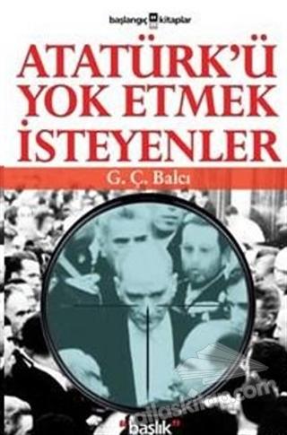 ATATÜRK'Ü YOK ETMEK İSTEYENLER (  )