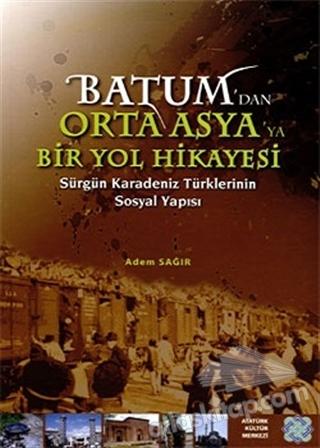 BATUM'DAN ORTA ASYA'YA BİR YOL HİKAYESİ ( SÜRGÜN KARADENİZ TÜRKLERİNİN SOSYAL YAPISI )