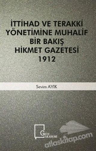 İTTİHAD VE TERAKKİ YÖNETİMİNE MUHALİF BİR BAKIŞ HİKMET GAZETESİ 1912 (  )