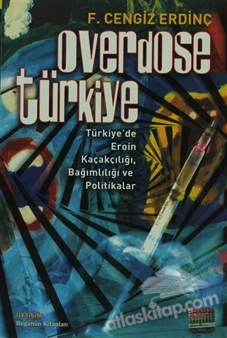 OVERDOSE TÜRKİYE ( TÜRKİYE'DE EROİN KAÇAKÇILIĞI, BAĞIMLILIĞI VE POLİTİKALAR )
