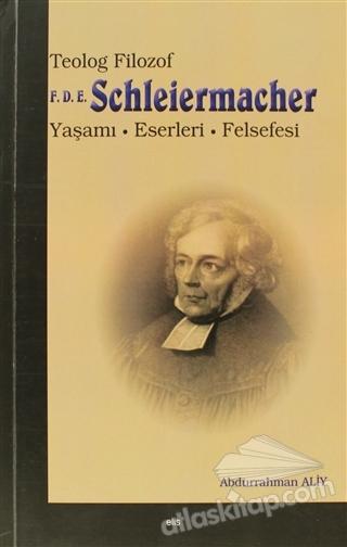 TEOLOG FİLOZOF F.D.E. SCHLEİERMACHER ( YAŞAMI, ESERLERİ, FELSEFESİ )
