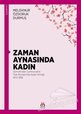 ZAMAN AYNASINDA KADIN ( OSMANLI'DAN CUMHURİYET'E TÜRK ROMANINDA KADIN KİMLİĞİ 1872-1936 )