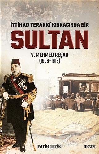 İTTİHAD TERAKKİ KISKACINDA BİR SULTAN 5. MEHMED REŞAD (1908-1918) (  )