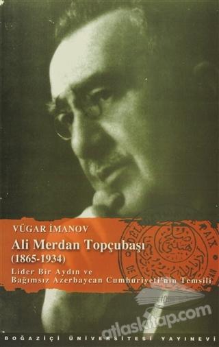 ALİ MERDAN TOPÇUBAŞI (1865-1934) ( LİDER BİR AYDIN VE BAĞIMSIZ AZERBAYCAN CUMHURİYETİ'NİN TEMSİLİ )