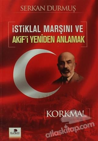 İSTİKLAL MARŞINI VE AKİF'İ YENİDEN ANLAMAK ( KORKMA!.. )