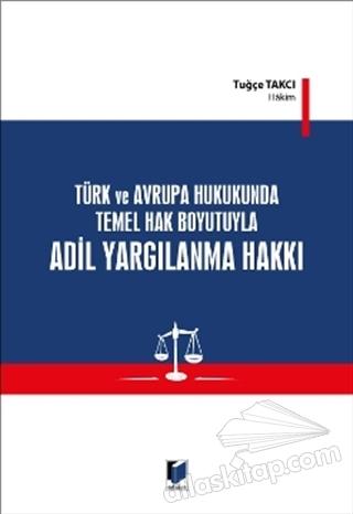 TÜRK VE AVRUPA HUKUKUNDA TEMEL HAK BOYUTUYLA ADİL YARGILANMA HAKKI (  )