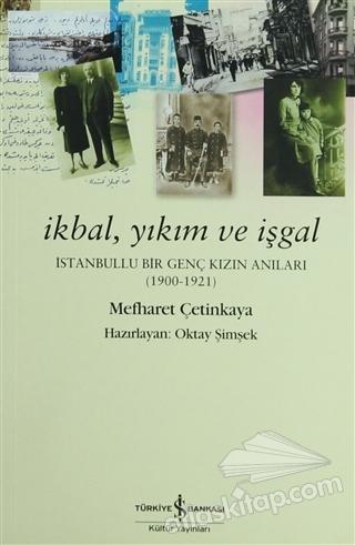 İKBAL, YIKIM VE İŞGAL ( İSTANBULLU BİR GENÇ KIZIN ANILARI 1900 - 1921 )
