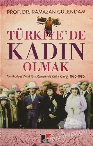 TÜRKİYE'DE KADIN OLMAK ( CUMHURİYET DEVRİ TÜRK ROMANINDA KADIN KİMLİĞİ: 1960-1980 )