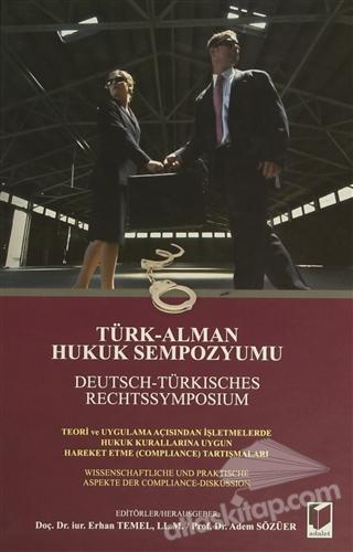 TÜRK-ALMAN HUKUK SEMPOZYUMU / DEUTSCH-TÜRKİSCHES RECHTSSYMPOSİUM ( TEORİ VE HUKUK AÇISINDAN İŞLETMELERDE HUKUK KURALLARINA UYGUN HAREKET ETME (COMPLİANCE) TARTIŞMALARI )