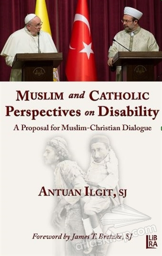 MUSLİM AND CATHOLİC PERSPECTİVES ON DİSABİLİTY ( A PROPOSAL FOR MUSLİM -  CHRİSTİAN DİALOGUE )