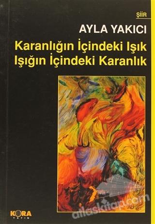 KARANLIĞIN İÇİNDEKİ IŞIK IŞIĞIN İÇİNDEKİ KARANLIK ( ŞİİRLER (1980-2008) )