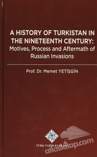 A HİSTORY OF TURKİSTAN İN THE NİNETEENTH CENTURY ( MOTİVES, PROCESS AND AFTERMATH OF RUSSİAN INVASİONS )